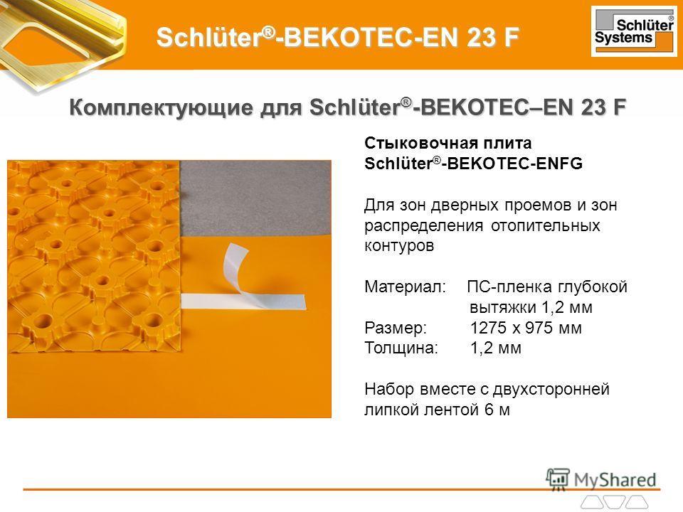 Schlüter ® -BEKOTEC-EN 23 F Комплектующие для Schlüter ® -BEKOTEC–EN 23 F Стыковочная плита Schlüter ® -BEKOTEC-ENFG Для зон дверных проемов и зон распределения отопительных контуров Материал: ПС-пленка глубокой вытяжки 1,2 мм Размер: 1275 x 975 мм Т