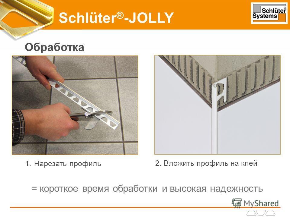 Обработка 1.Нарезать профиль 2. Вложить профиль на клей = короткое время обработки и высокая надежность Schlüter ® -JOLLY