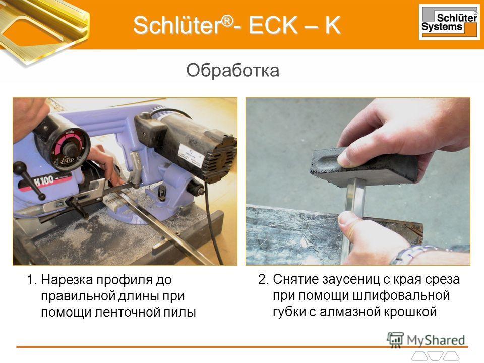 Schlüter ® - ECK – K Обработка 1. Нарезка профиля до правильной длины при помощи ленточной пилы 2. Снятие заусениц с края среза при помощи шлифовальной губки с алмазной крошкой