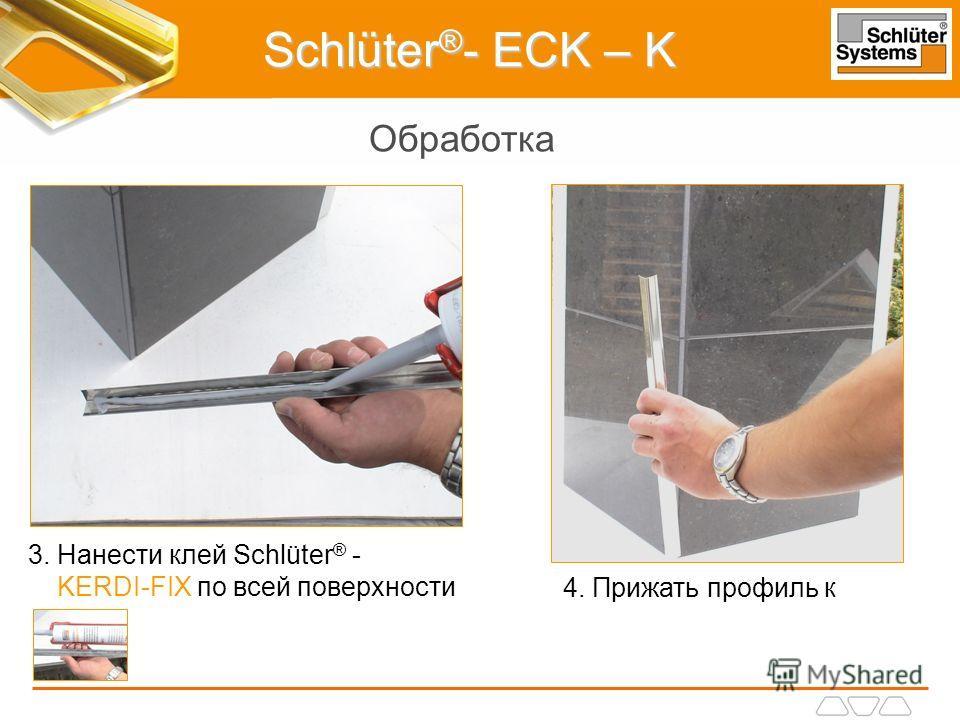 Schlüter ® - ECK – K Обработка 3. Нанести клей Schlüter ® - KERDI-FIX по всей поверхности 4. Прижать профиль к