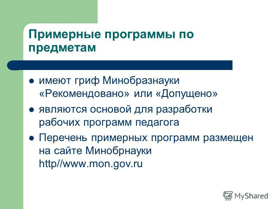 Примерные программы по предметам имеют гриф Минобразнауки «Рекомендовано» или «Допущено» являются основой для разработки рабочих программ педагога Перечень примерных программ размещен на сайте Минобрнауки http//www.mon.gov.ru