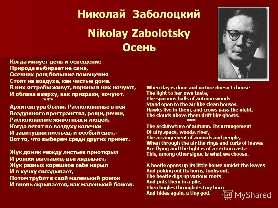Николай Заболоцкий Nikolay Zabolotsky Осень Когда минует день и освещение Природа выбирает не сама, Осенних рощ большие помещения Стоят на воздухе, как чистые дома. В них ястребы живут, вороны в них ночуют, И облака вверху, как призраки, кочуют. ***