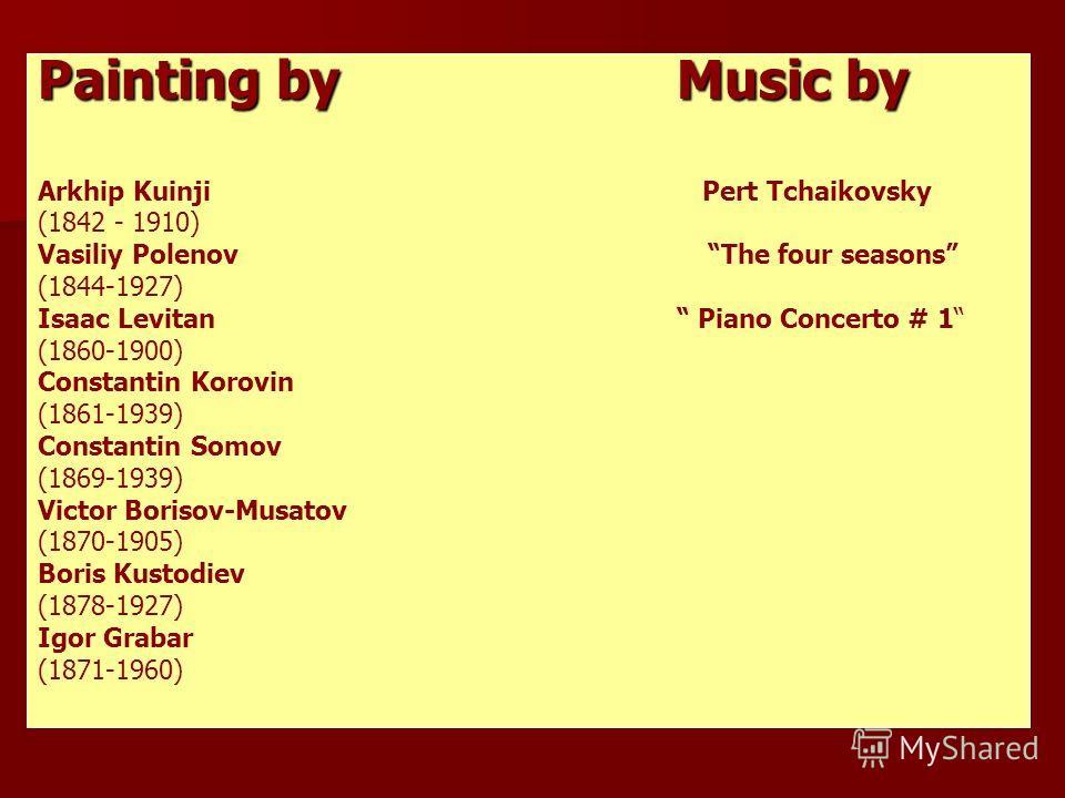 Painting by Music by Arkhip Kuinji Pert Tchaikovsky (1842 - 1910) Vasiliy Polenov The four seasons (1844-1927) Isaac Levitan Piano Concerto # 1 (1860-1900) Constantin Korovin (1861-1939) Constantin Somov (1869-1939) Victor Borisov-Musatov (1870-1905)