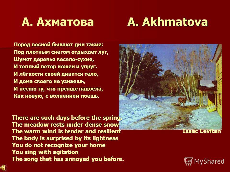 A. Akhmatova А. Ахматова A. Akhmatova Перед весной бывают дни такие: Под плотным снегом отдыхает луг, Шумят деревья весело-сухие, И теплый ветер нежен и упруг. И лёгкости своей дивится тело, И дома своего не узнаешь, И песню ту, что прежде надоела, К