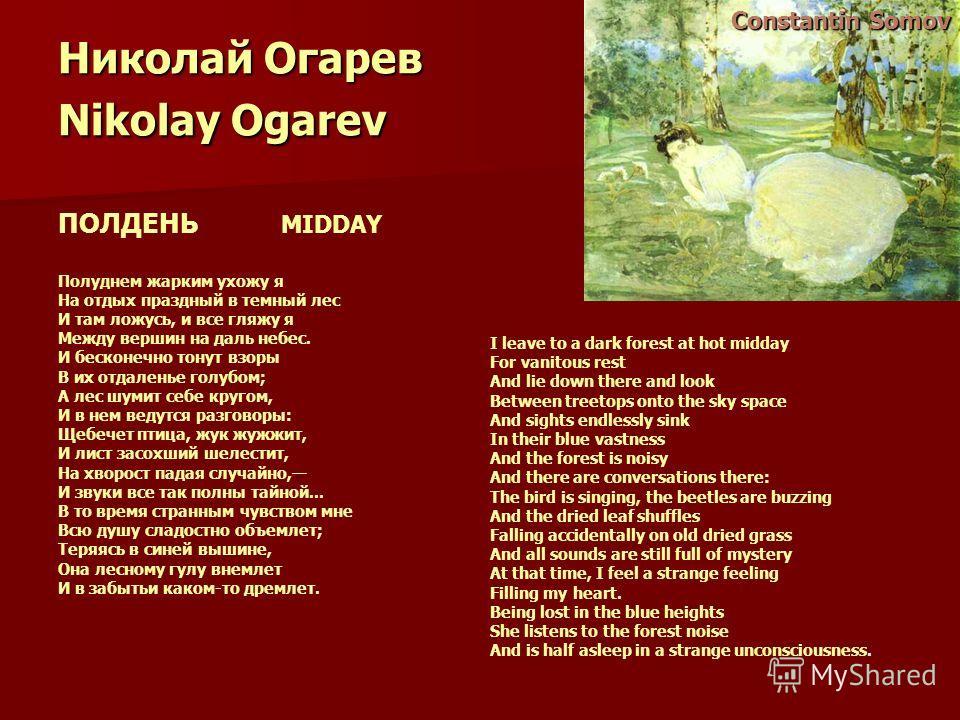 Николай Огарев Nikolay Ogarev ПОЛДЕНЬ MIDDAY Полуднем жарким ухожу я На отдых праздный в темный лес И там ложусь, и все гляжу я Между вершин на даль небес. И бесконечно тонут взоры В их отдаленье голубом; А лес шумит себе кругом, И в нем ведутся разг