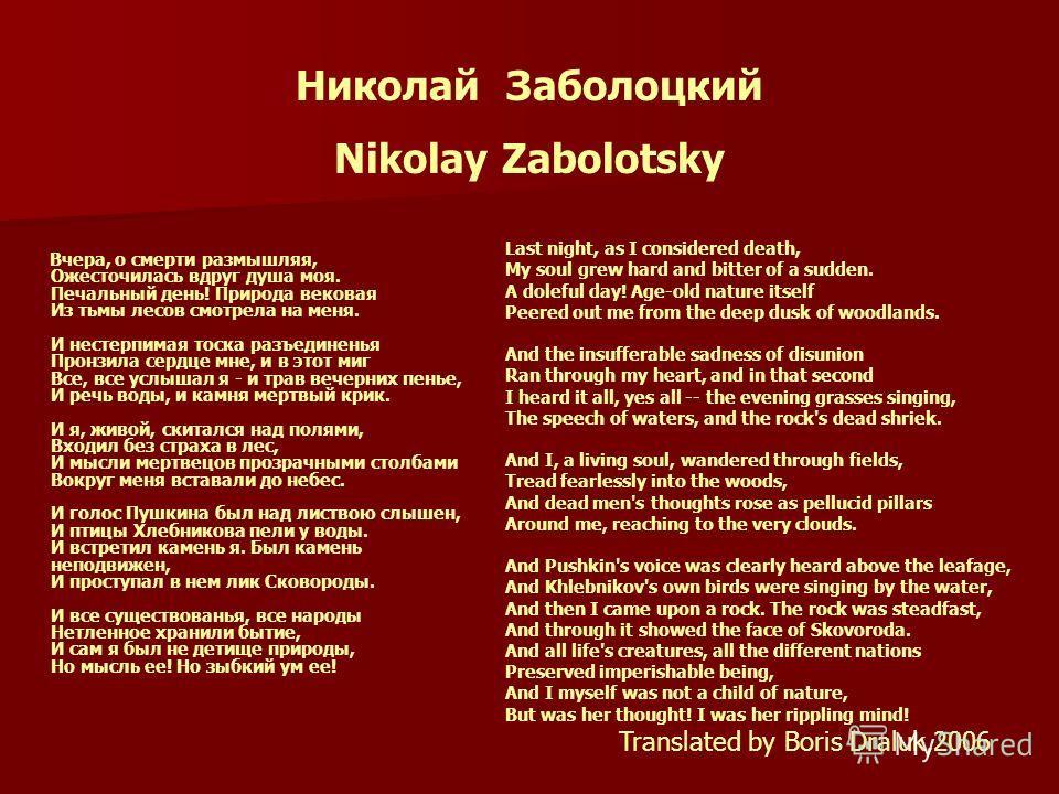 Николай Заболоцкий Nikolay Zabolotsky Вчера, о смерти размышляя, Ожесточилась вдруг душа моя. Печальный день! Природа вековая Из тьмы лесов смотрела на меня. И нестерпимая тоска разъединенья Пронзила сердце мне, и в этот миг Все, все услышал я - и тр