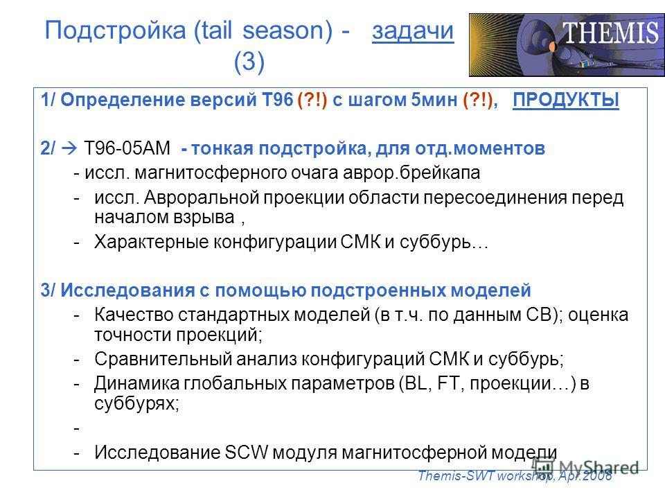 Themis-SWT workshop, Apr.2008 Подстройка (tail season) - задачи (3) 1/ Определение версий Т96 (?!) с шагом 5мин (?!), ПРОДУКТЫ 2/ T96-05АМ - тонкая подстройка, для отд.моментов - иссл. магнитосферного очага аврор.брейкапа -иссл. Авроральной проекции