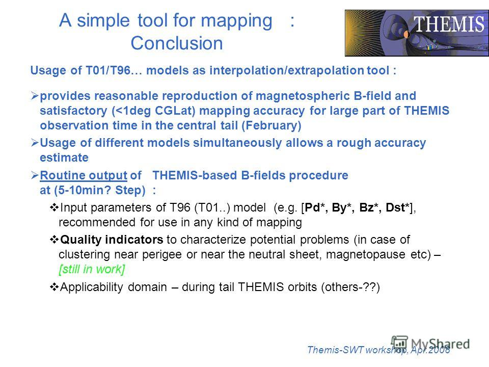 Themis-SWT workshop, Apr.2008 A simple tool for mapping : Conclusion Usage of T01/T96… models as interpolation/extrapolation tool : provides reasonable reproduction of magnetospheric B-field and satisfactory (