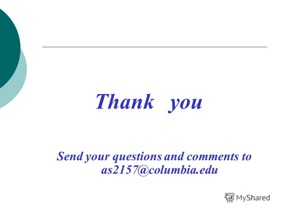 Thank you Send your questions and comments to as2157@columbia.edu