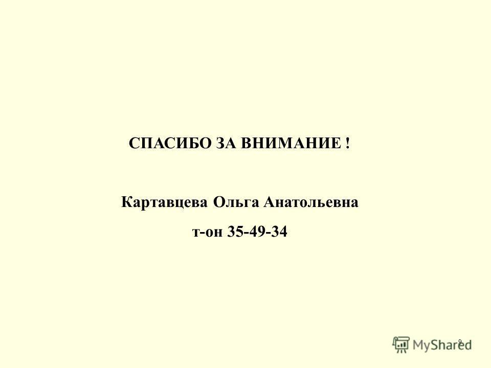 9 СПАСИБО ЗА ВНИМАНИЕ ! Картавцева Ольга Анатольевна т-он 35-49-34
