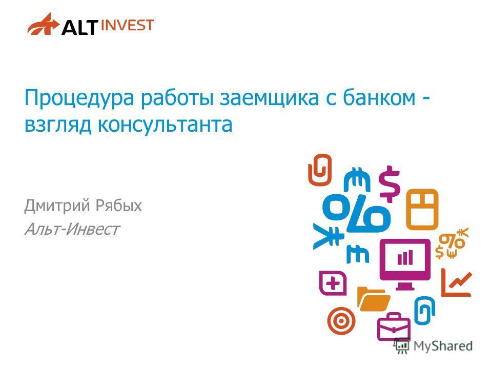 Процедура работы заемщика с банком - взгляд консультанта Дмитрий Рябых Альт-Инвест