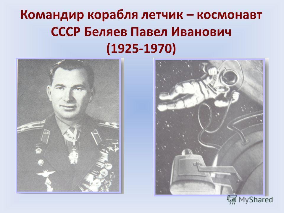 Командир корабля летчик – космонавт СССР Беляев Павел Иванович (1925-1970)