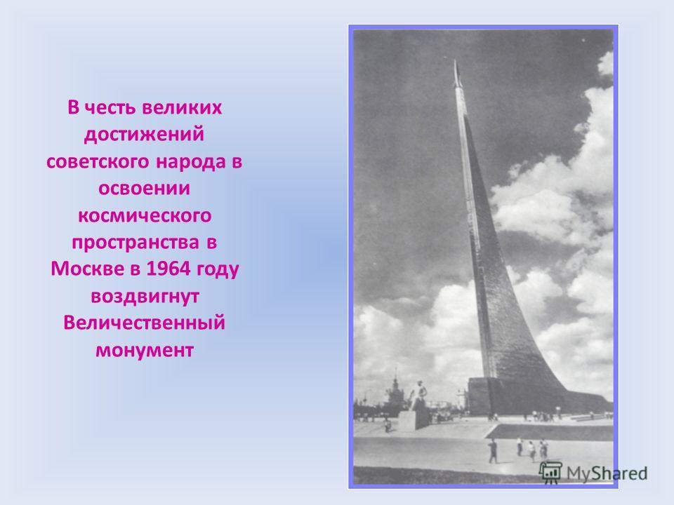 В честь великих достижений советского народа в освоении космического пространства в Москве в 1964 году воздвигнут Величественный монумент