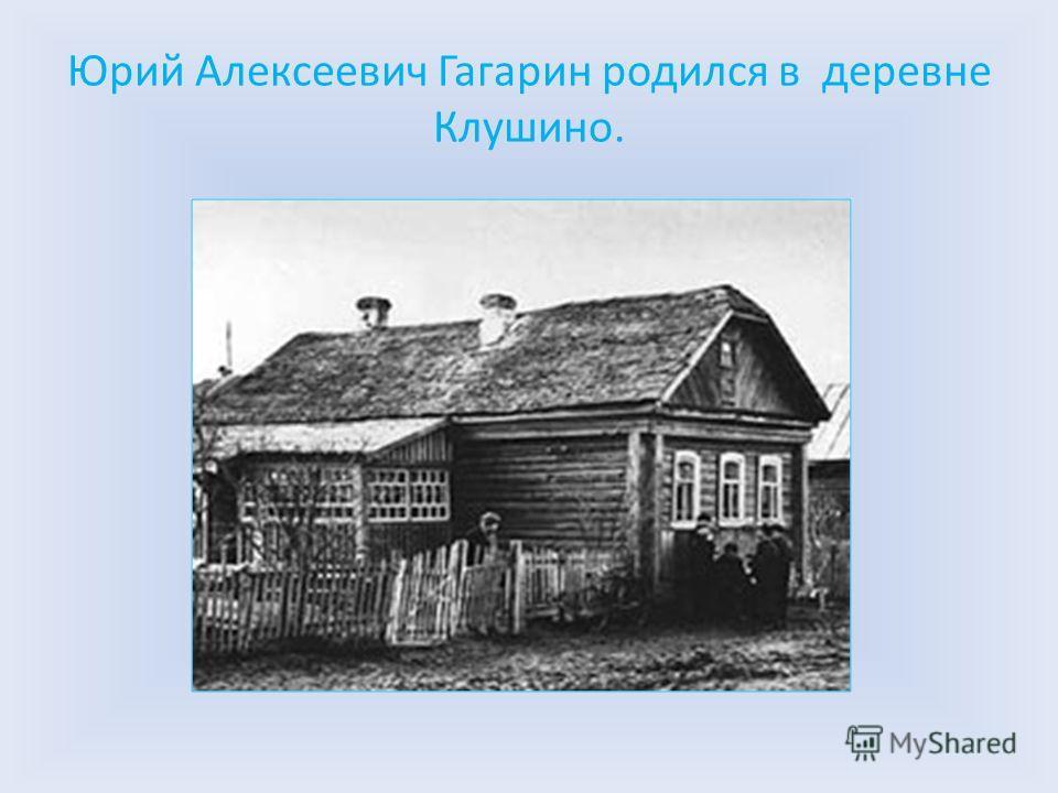 Юрий Алексеевич Гагарин родился в деревне Клушино.
