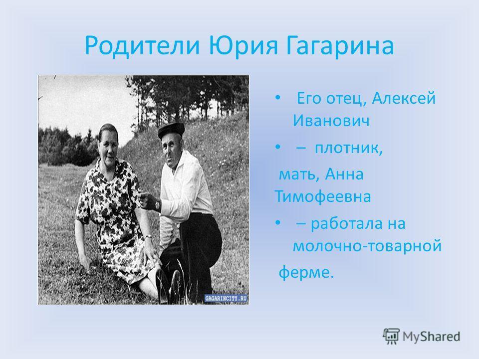 Родители Юрия Гагарина Его отец, Алексей Иванович – плотник, мать, Анна Тимофеевна – работала на молочно-товарной ферме.
