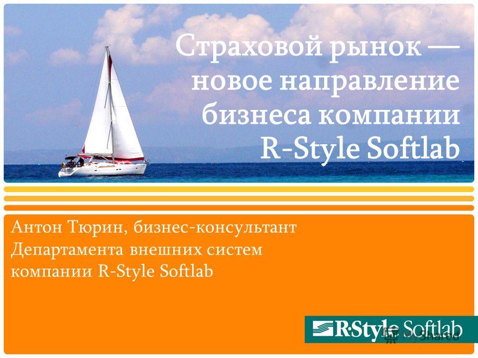 Страховой рынок новое направление бизнеса компании R-Style Softlab Антон Тюрин, бизнес-консультант Департамента внешних систем компании R-Style Softlab