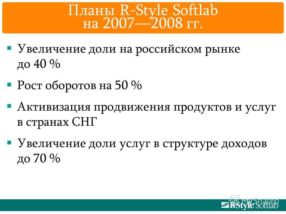 Планы R-Style Softlab на 20072008 гг. Увеличение доли на российском рынке до 40 % Рост оборотов на 50 % Активизация продвижения продуктов и услуг в странах СНГ Увеличение доли услуг в структуре доходов до 70 %
