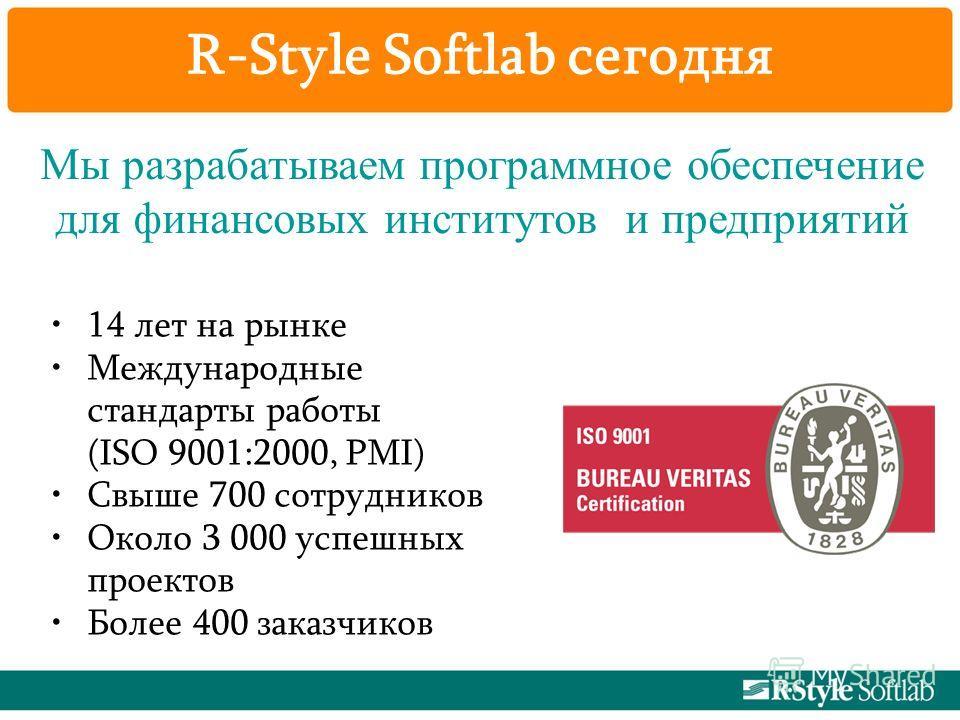 R-Style Softlab сегодня 14 лет на рынке Международные стандарты работы (ISO 9001:2000, PMI) Свыше 700 сотрудников Около 3 000 успешных проектов Более 400 заказчиков Мы разрабатываем программное обеспечение для финансовых институтов и предприятий