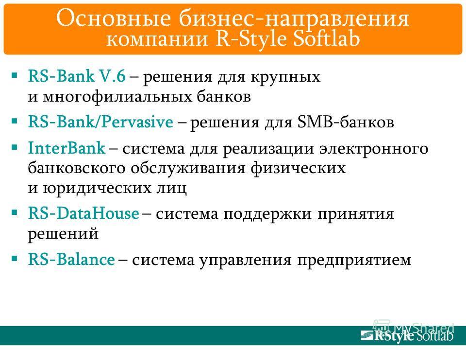Основные бизнес-направления компании R-Style Softlab RS-Bank V.6 – решения для крупных и многофилиальных банков RS-Bank/Pervasive – решения для SMB-банков InterBank – система для реализации электронного банковского обслуживания физических и юридическ