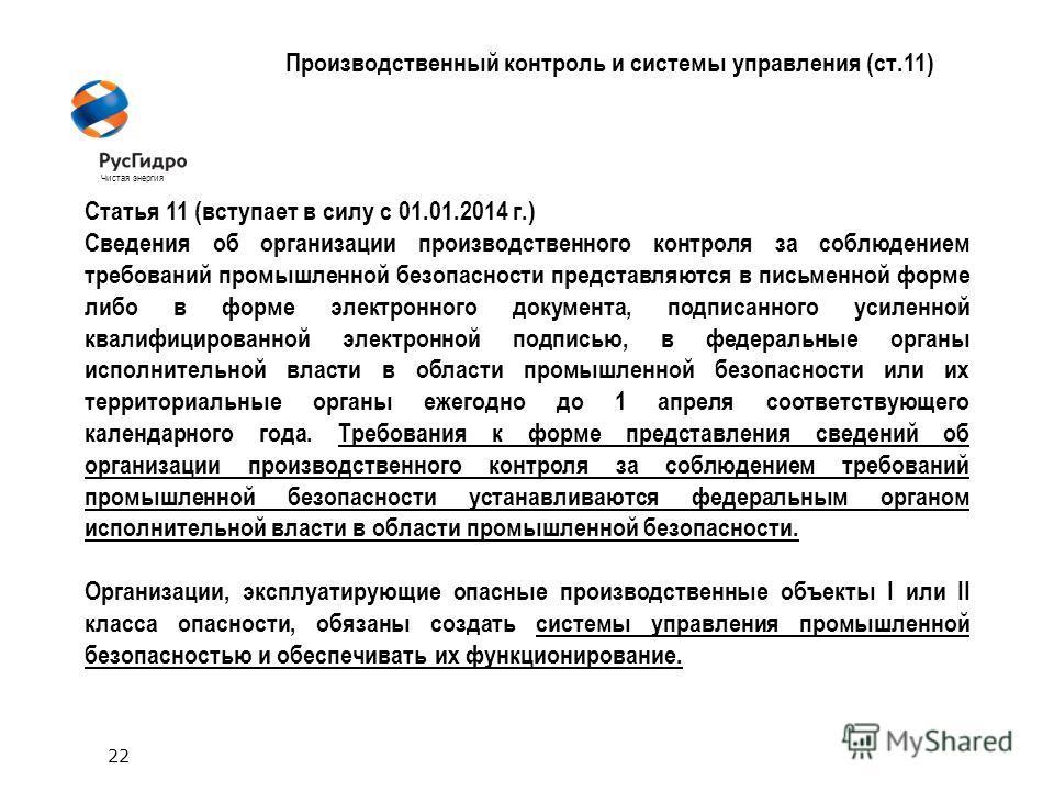22 Чистая энергия Производственный контроль и системы управления (ст.11) Статья 11 (вступает в силу с 01.01.2014 г.) Сведения об организации производственного контроля за соблюдением требований промышленной безопасности представляются в письменной фо
