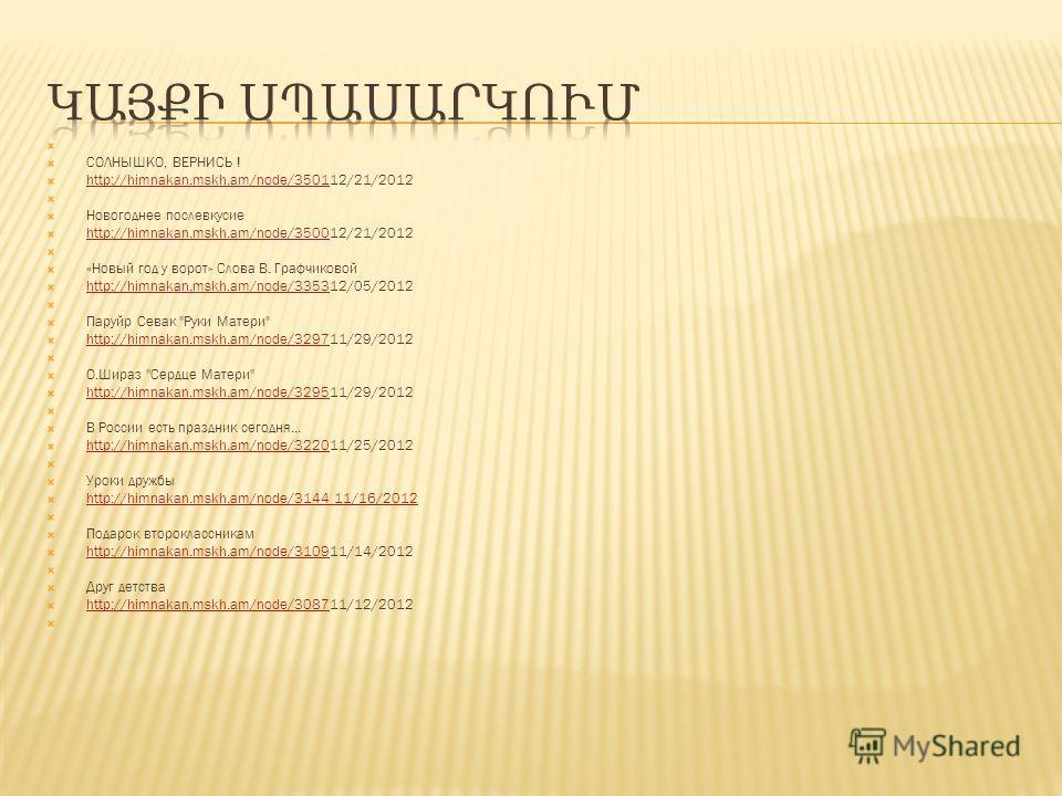 СОЛНЫШКО, ВЕРНИСЬ ! http://himnakan.mskh.am/node/350112/21/2012 http://himnakan.mskh.am/node/3501 Новогоднее послевкусие http://himnakan.mskh.am/node/350012/21/2012 http://himnakan.mskh.am/node/3500 «Новый год у ворот» Слова В. Графчиковой http://him