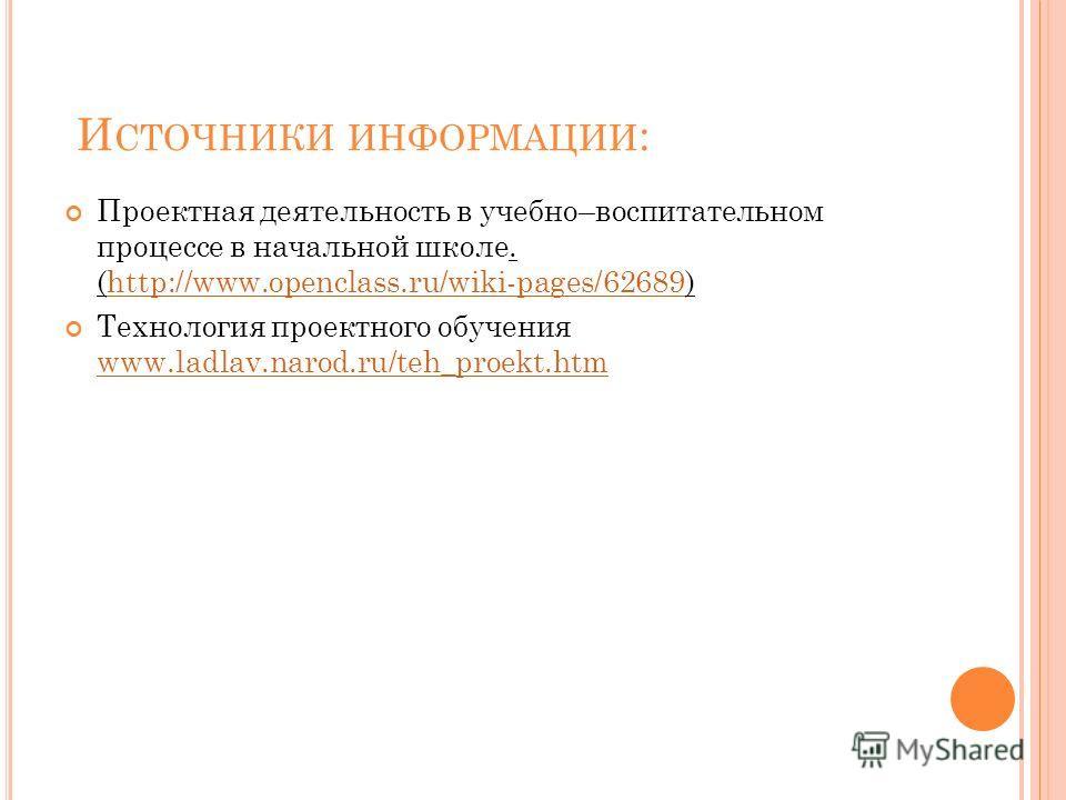 И СТОЧНИКИ ИНФОРМАЦИИ : Проектная деятельность в учебно–воспитательном процессе в начальной школе. (http://www.openclass.ru/wiki-pages/62689)http://www.openclass.ru/wiki-pages/62689 Технология проектного обучения www.ladlav.narod.ru/teh_proekt.htm ww