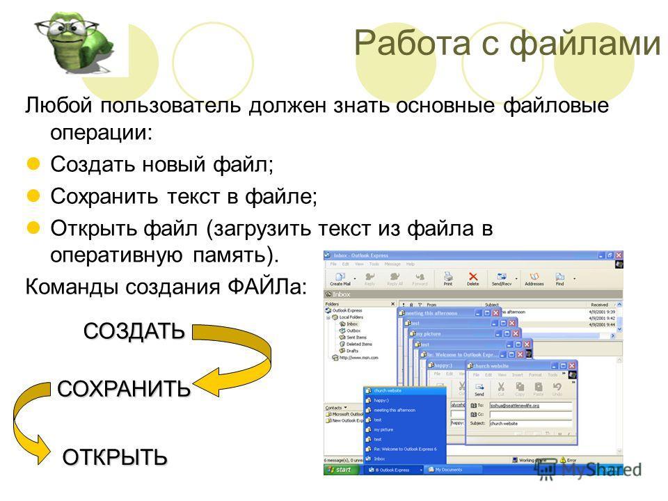 Работа с файлами Любой пользователь должен знать основные файловые операции: Создать новый файл; Сохранить текст в файле; Открыть файл (загрузить текст из файла в оперативную память). Команды создания ФАЙЛа: СОЗДАТЬ СОХРАНИТЬ ОТКРЫТЬ