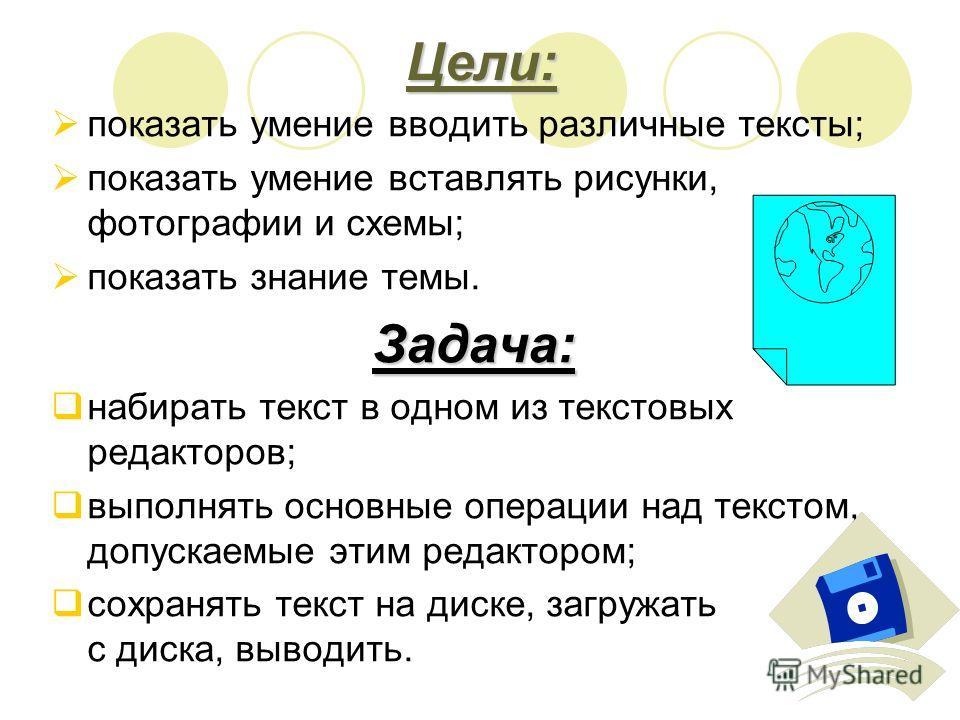 Цели: показать умение вводить различные тексты; показать умение вставлять рисунки, фотографии и схемы; показать знание темы.Задача: набирать текст в одном из текстовых редакторов; выполнять основные операции над текстом, допускаемые этим редактором;
