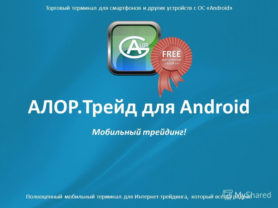 Мобильный трейдинг! Полноценный мобильный терминал для Интернет-трейдинга, который всегда рядом! АЛОР.Трейд для Android Торговый терминал для смартфонов и других устройств с ОС «Android»