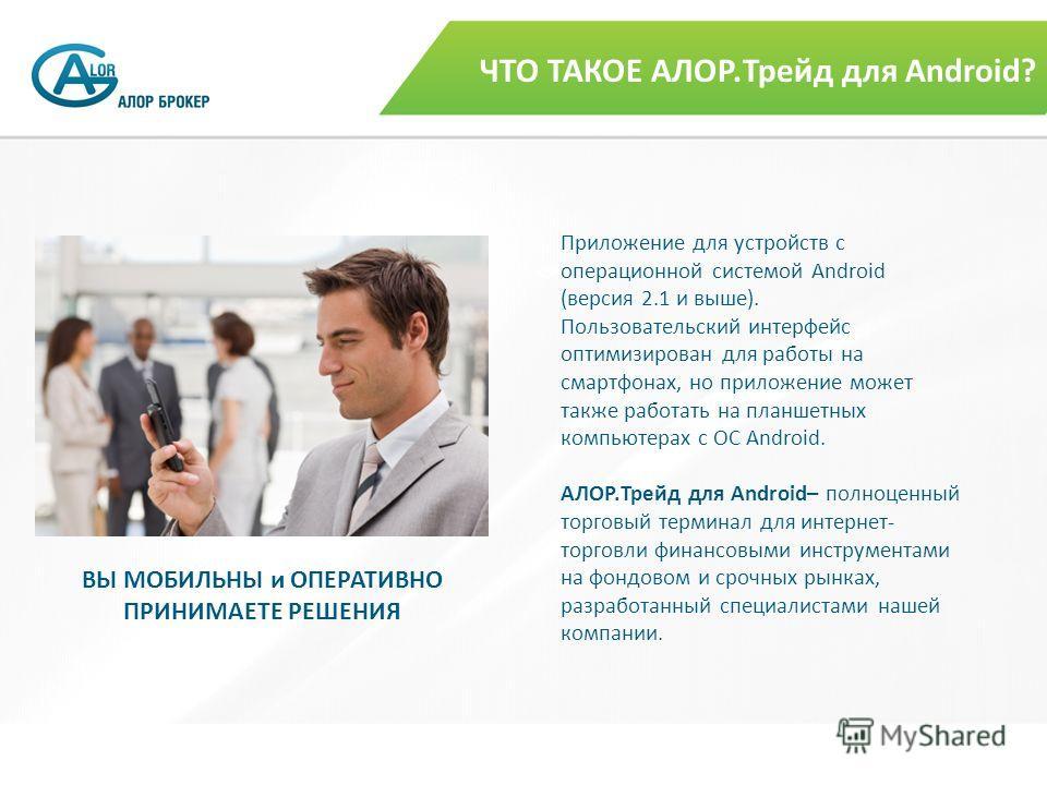ЧТО ТАКОЕ АЛОР.Трейд для Android? Приложение для устройств с операционной системой Android (версия 2.1 и выше). Пользовательский интерфейс оптимизирован для работы на смартфонах, но приложение может также работать на планшетных компьютерах с ОС Andro