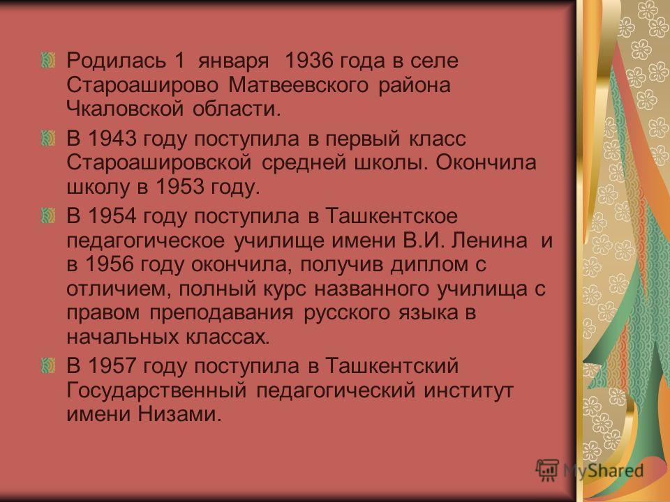 Родилась 1 января 1936 года в селе Староаширово Матвеевского района Чкаловской области. В 1943 году поступила в первый класс Староашировской средней школы. Окончила школу в 1953 году. В 1954 году поступила в Ташкентское педагогическое училище имени В