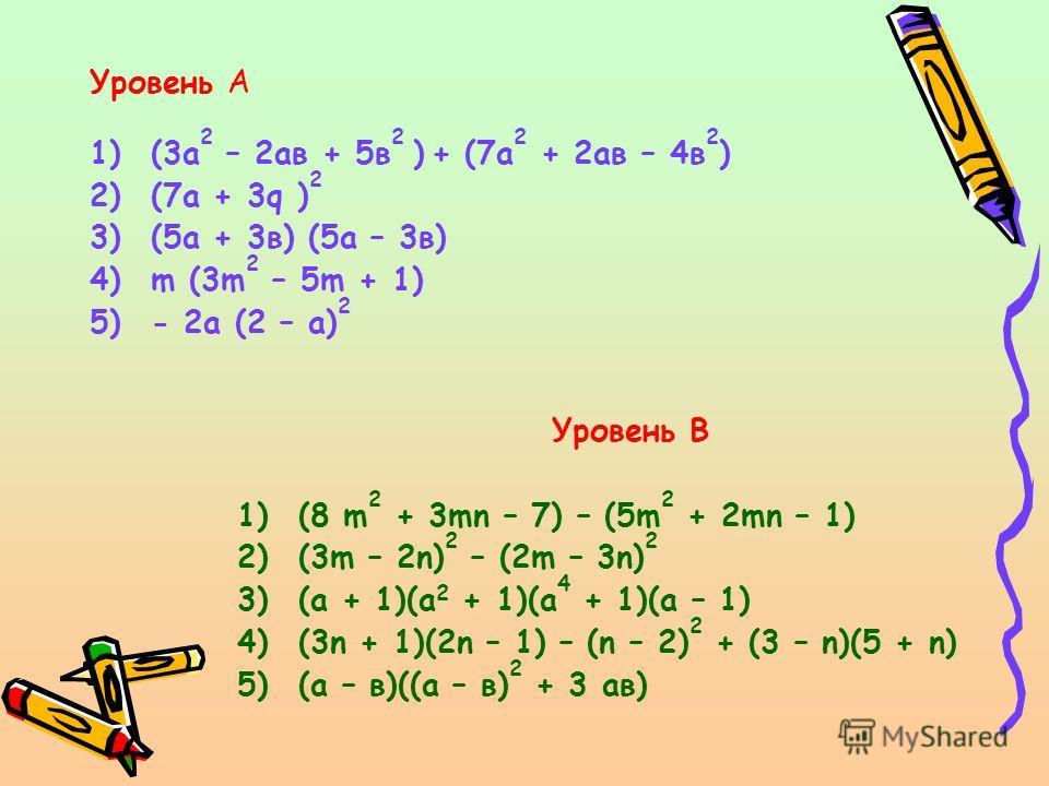 Уровень А 1)(3а 2 – 2ав + 5в 2 ) + (7а 2 + 2ав – 4в 2 ) 2)(7а + 3q ) 2 3)(5а + 3в) (5а – 3в) 4)m (3m 2 – 5m + 1) 5)- 2а (2 – а) 2 Уровень B 1)(8 m 2 + 3mn – 7) – (5m 2 + 2mn – 1) 2)(3m – 2n) 2 – (2m – 3n) 2 3)(а + 1)(а 2 + 1)(а 4 + 1)(а – 1) 4)(3n +