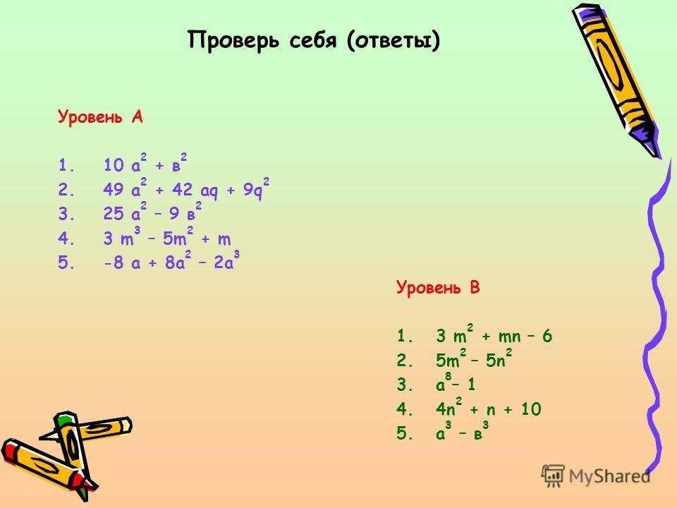 Проверь себя (ответы) Уровень А 1.10 а 2 + в 2 2.49 а 2 + 42 аq + 9q 2 3.25 а 2 – 9 в 2 4.3 m 3 – 5m 2 + m 5.-8 a + 8a 2 – 2a 3 Уровень B 1. 3 m 2 + mn – 6 2. 5m 2 – 5n 2 3. а 8 – 1 4. 4n 2 + n + 10 5. а 3 – в 3