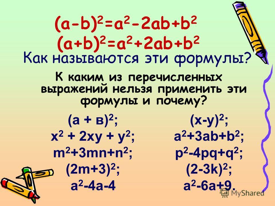 (a-b) 2 =a 2 -2ab+b 2 (a+b) 2 =a 2 +2ab+b 2 К каким из перечисленных выражений нельзя применить эти формулы и почему? (а + в) 2 ; х 2 + 2ху + у 2 ; m 2 +3mn+n 2 ; (2m+3) 2 ; a 2 -4a-4 Как называются эти формулы? (x-y) 2 ; a 2 +3ab+b 2 ; p 2 -4pq+q 2