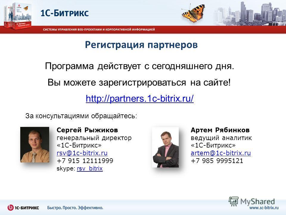Регистрация партнеров Программа действует с сегодняшнего дня. Вы можете зарегистрироваться на сайте! http://partners.1c-bitrix.ru/ За консультациями обращайтесь: Сергей Рыжиков генеральный директор «1С-Битрикс» rsv@1c-bitrix.ru +7 915 12111999 skype: