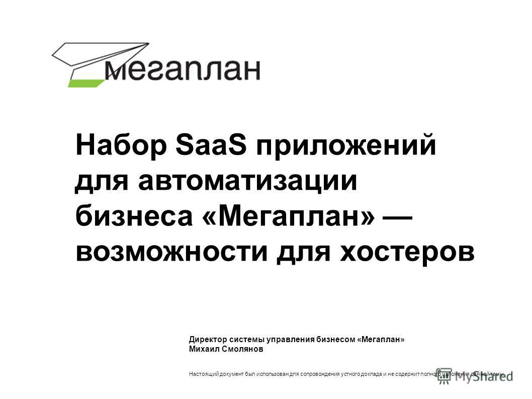 Директор системы управления бизнесом «Мегаплан» Михаил Смолянов Настоящий документ был использован для сопровождения устного доклада и не содержит полного изложения данной темы. Набор SaaS приложений для автоматизации бизнеса «Мегаплан» возможности д