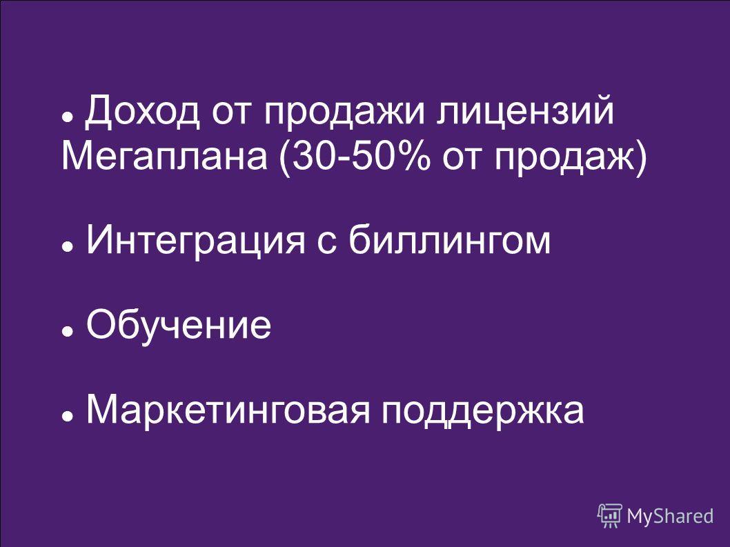 Доход от продажи лицензий Мегаплана (30-50% от продаж) Интеграция с биллингом Обучение Маркетинговая поддержка