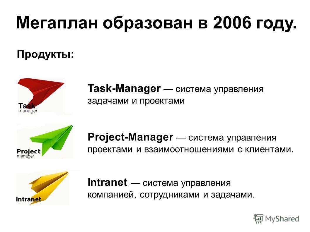 Мегаплан образован в 2006 году. Продукты: Project-Manager система управления проектами и взаимоотношениями с клиентами. Task-Manager система управления задачами и проектами Intranet система управления компанией, сотрудниками и задачами.