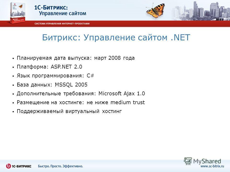 Битрикс: Управление сайтом.NET Планируемая дата выпуска: март 2008 года Платформа: ASP.NET 2.0 Язык программирования: C# База данных: MSSQL 2005 Дополнительные требования: Microsoft Ajax 1.0 Размещение на хостинге: не ниже medium trust Поддерживаемый