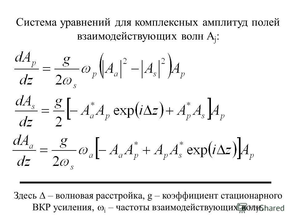 Система уравнений для комплексных амплитуд полей взаимодействующих волн A j : Здесь – волновая расстройка, g – коэффициент стационарного ВКР усиления, i – частоты взаимодействующих волн.