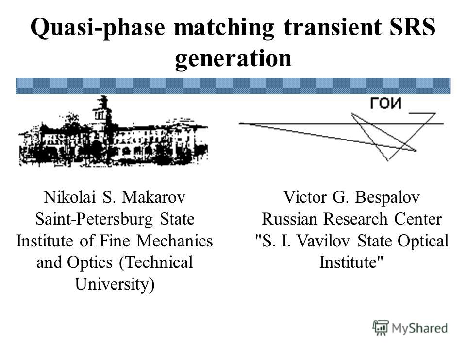 Quasi-phase matching transient SRS generation Victor G. Bespalov Russian Research Center S. I. Vavilov State Optical Institute Nikolai S. Makarov Saint-Petersburg State Institute of Fine Mechanics and Optics (Technical University)