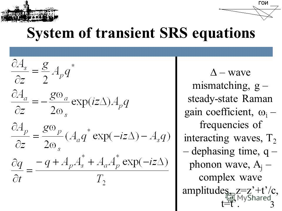 System of transient SRS equations – wave mismatching, g – steady-state Raman gain coefficient, i – frequencies of interacting waves, T 2 – dephasing time, q – phonon wave, A j – complex wave amplitudes, z=z+t/c, t=t. 3