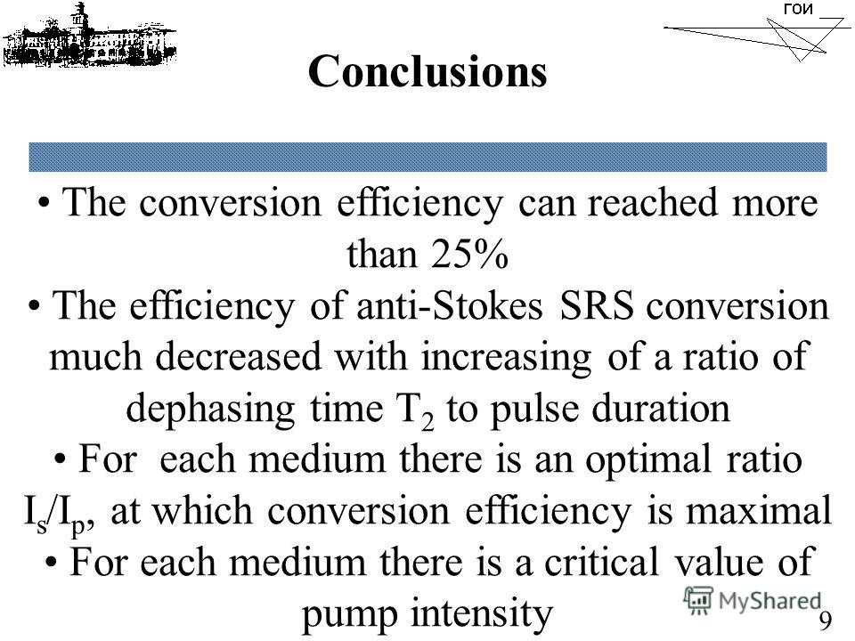 Conclusions The conversion efficiency can reached more than 25% The efficiency of anti-Stokes SRS conversion much decreased with increasing of a ratio of dephasing time T 2 to pulse duration For each medium there is an optimal ratio I s /I p, at whic