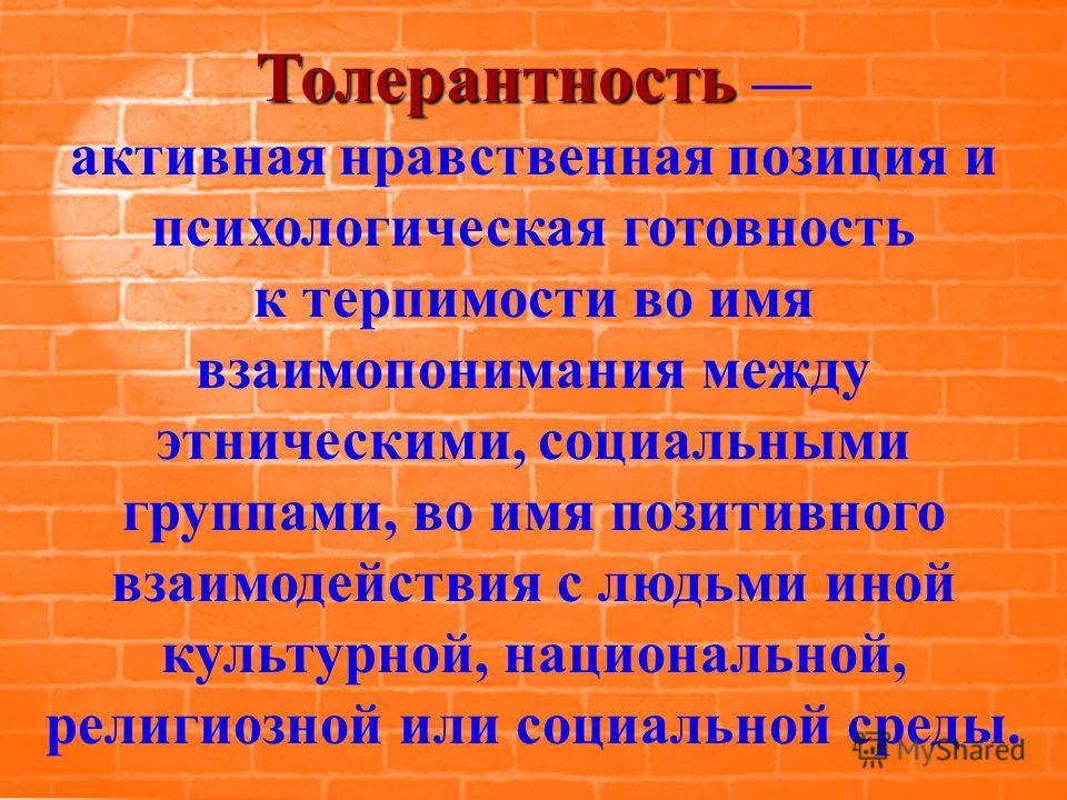 Толерантность Толерантность активная нравственная позиция и психологическая готовность к терпимости во имя взаимопонимания между этническими, социальными группами, во имя позитивного взаимодействия с людьми иной культурной, национальной, религиозной