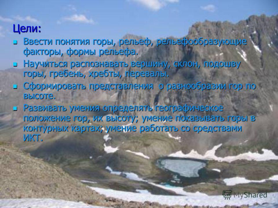 Цели: Ввести понятия горы, рельеф, рельефообразующие факторы, формы рельефа. Научиться распознавать вершину, склон, подошву горы, гребень, хребты, перевалы. Сформировать представления о разнообразии гор по высоте. Развивать умения определять географи