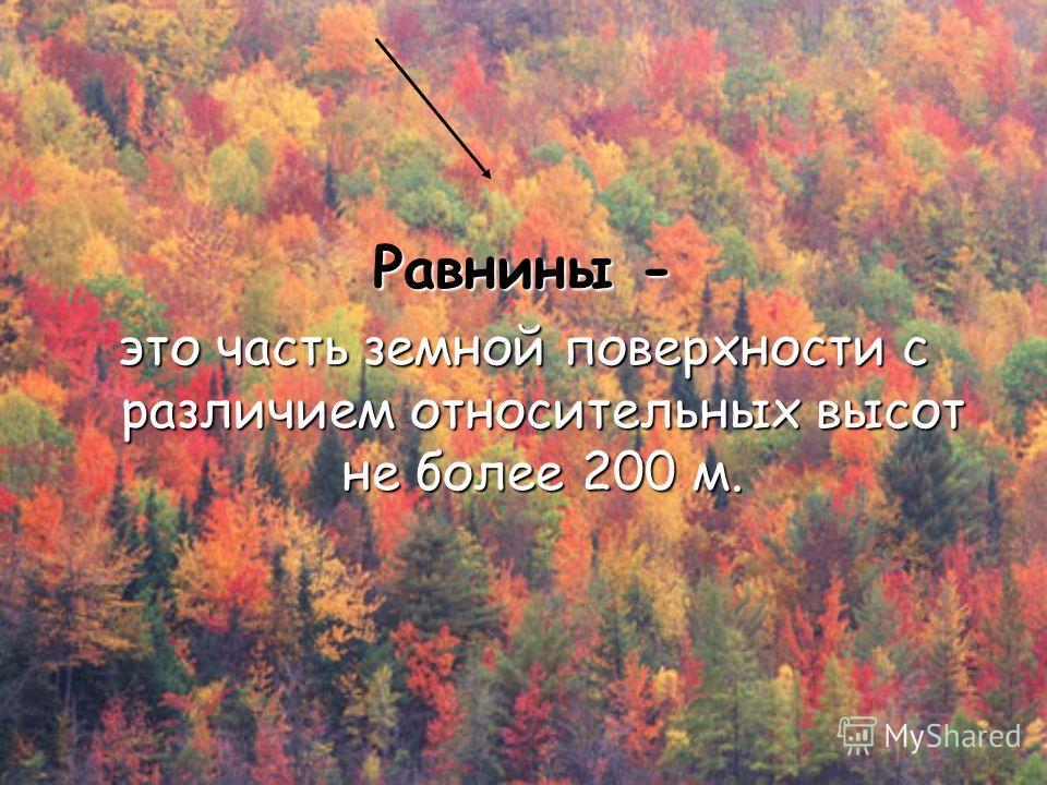 Равнины - это часть земной поверхности с различием относительных высот не более 200 м.