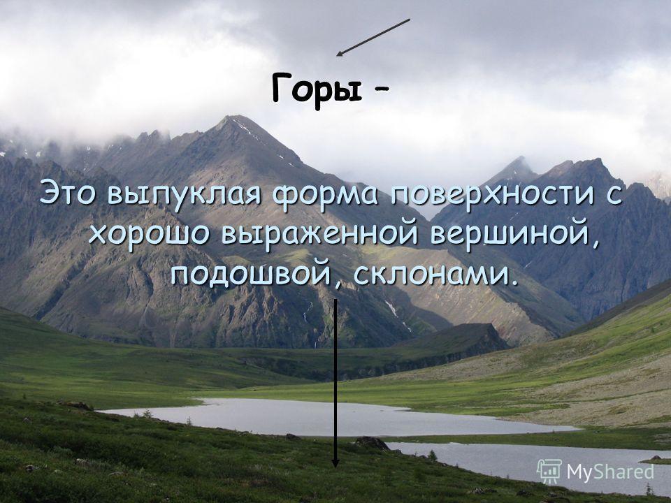 Горы – Это выпуклая форма поверхности с хорошо выраженной вершиной, подошвой, склонами.