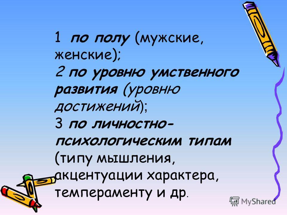1 по полу (мужские, женские); 2 по уровню умственного развития (уровню достижений ); 3 по личностно- психологическим типам (типу мышления, акцентуации характера, темпераменту и др.