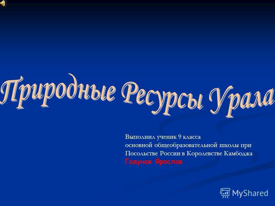 Выполнил ученик 9 класса основной общеобразовательной школы при Посольстве России в Королевстве Камбоджа Годунов Ярослав