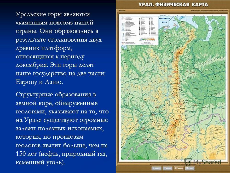 Уральские горы являются «каменным поясом» нашей страны. Они образовались в результате столкновения двух древних платформ, относящихся к периоду докембрия. Эти горы делят наше государство на две части: Европу и Азию. Структурные образования в земной к